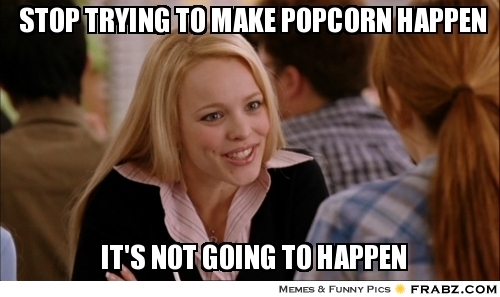 frabz-STOP-TRYING-TO-MAKE-POPCORN-HAPPEN-ITS-NOT-GOING-TO-HAPPEN-2e60ea